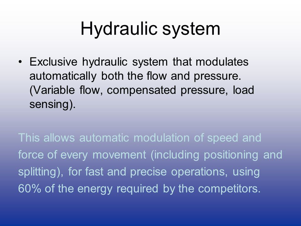 Hydraulic system Exclusive hydraulic system that modulates automatically both the flow and pressure. (Variable flow, compensated pressure, load sensin