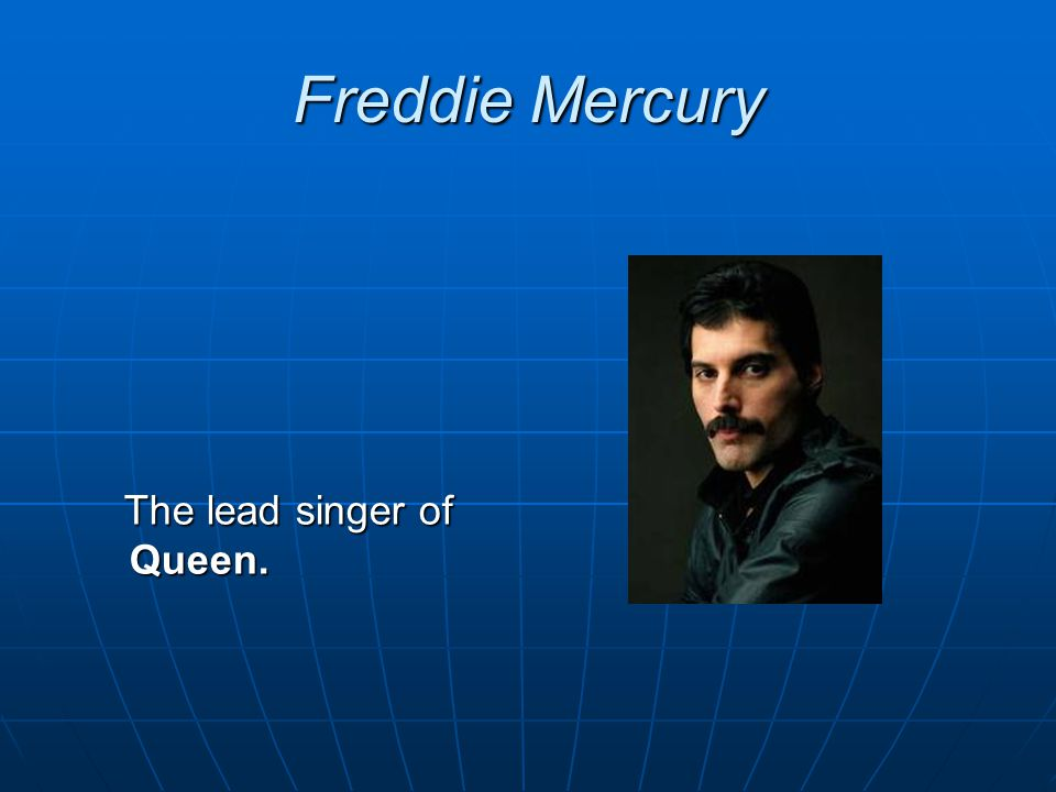 Freddie Mercury The lead singer of Queen. The lead singer of Queen.