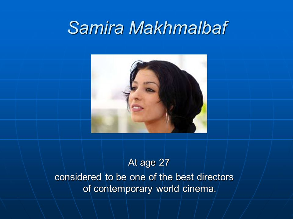Samira Makhmalbaf At age 27 At age 27 considered to be one of the best directors of contemporary world cinema.