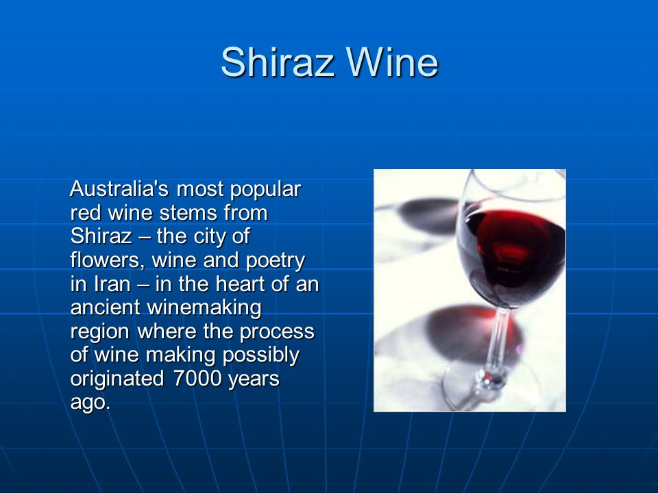 Shiraz Wine Australia s most popular red wine stems from Shiraz – the city of flowers, wine and poetry in Iran – in the heart of an ancient winemaking region where the process of wine making possibly originated 7000 years ago.