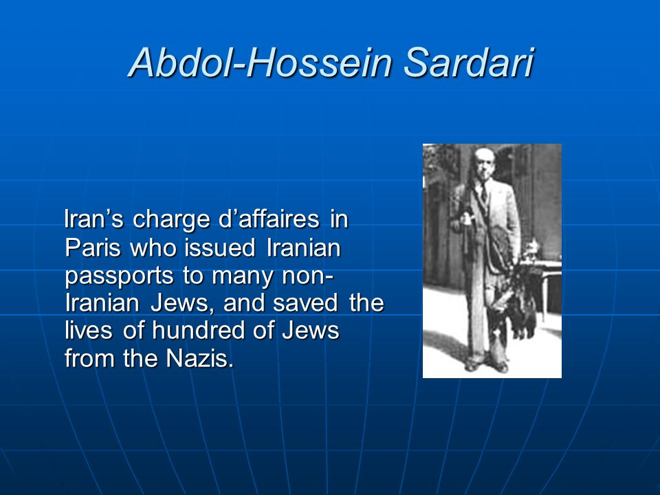 Abdol-Hossein Sardari Iran's charge d'affaires in Paris who issued Iranian passports to many non- Iranian Jews, and saved the lives of hundred of Jews from the Nazis.