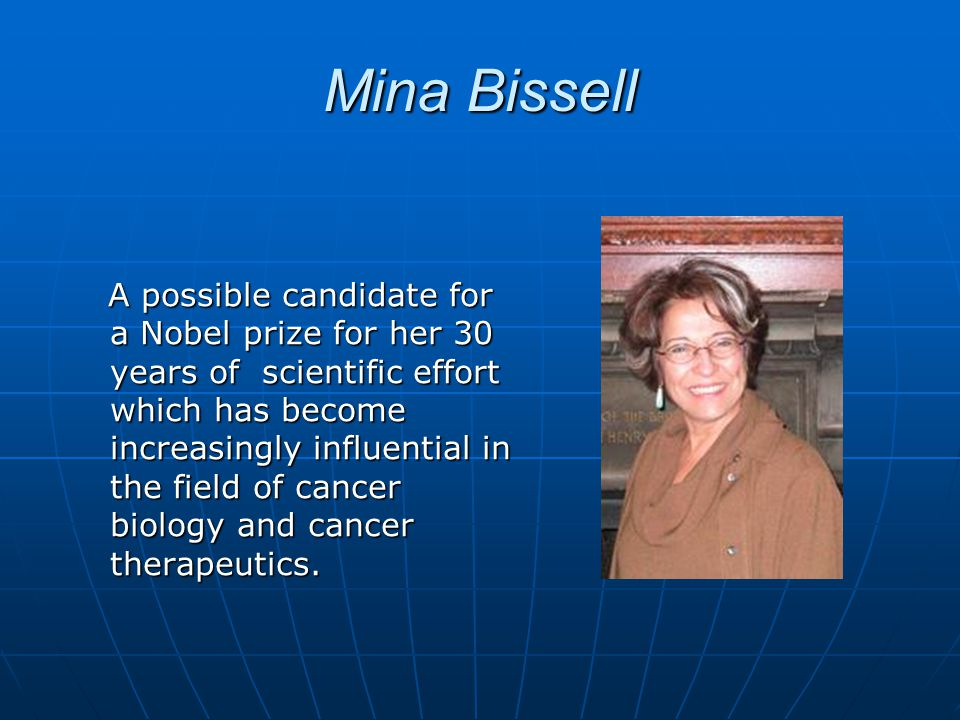 Mina Bissell A possible candidate for a Nobel prize for her 30 years of scientific effort which has become increasingly influential in the field of cancer biology and cancer therapeutics.