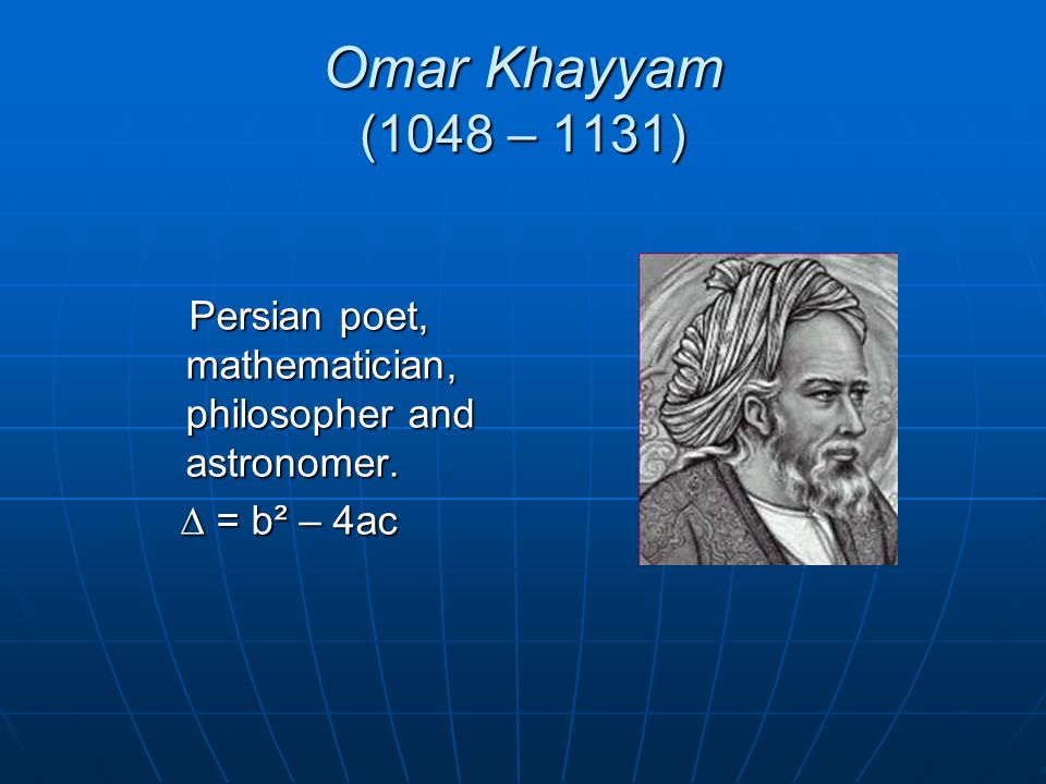 Omar Khayyam (1048 – 1131) Persian poet, mathematician, philosopher and astronomer.