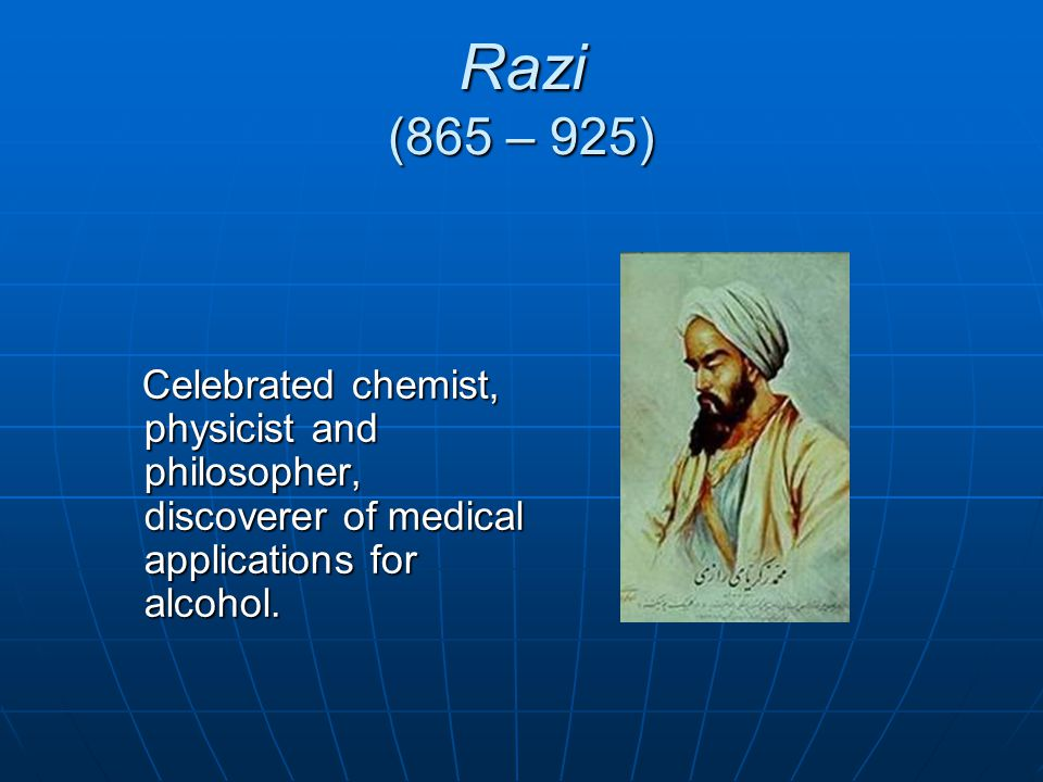 Razi (865 – 925) Celebrated chemist, physicist and philosopher, discoverer of medical applications for alcohol.