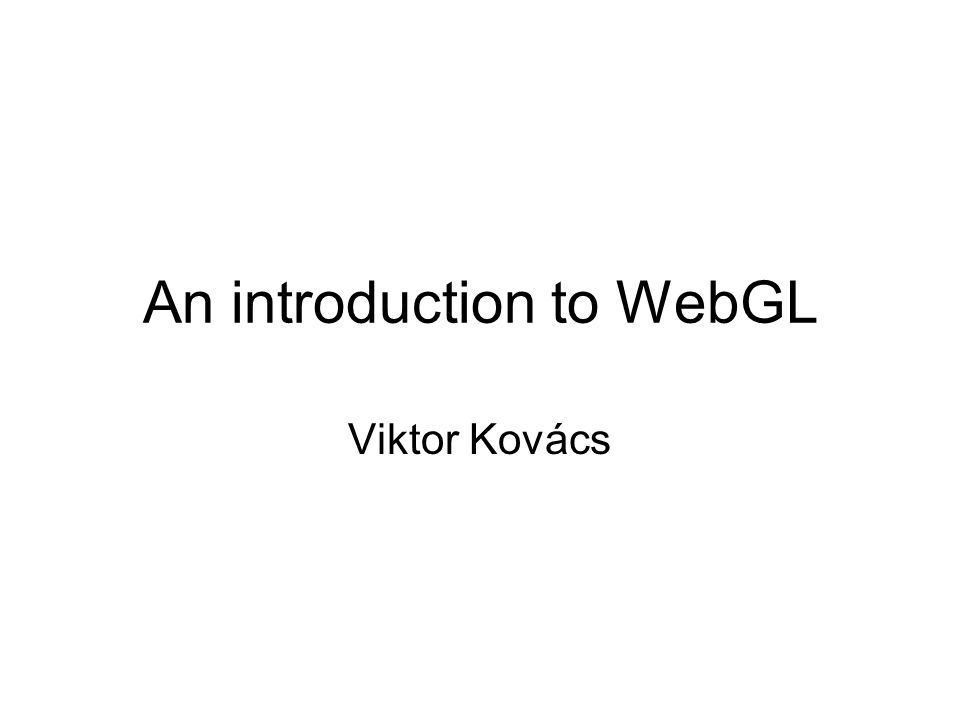 An introduction to WebGL Viktor Kovács