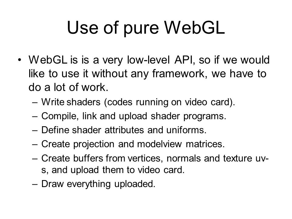 Use of pure WebGL WebGL is is a very low-level API, so if we would like to use it without any framework, we have to do a lot of work.