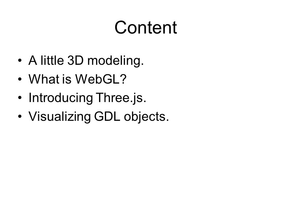 Content A little 3D modeling. What is WebGL Introducing Three.js. Visualizing GDL objects.
