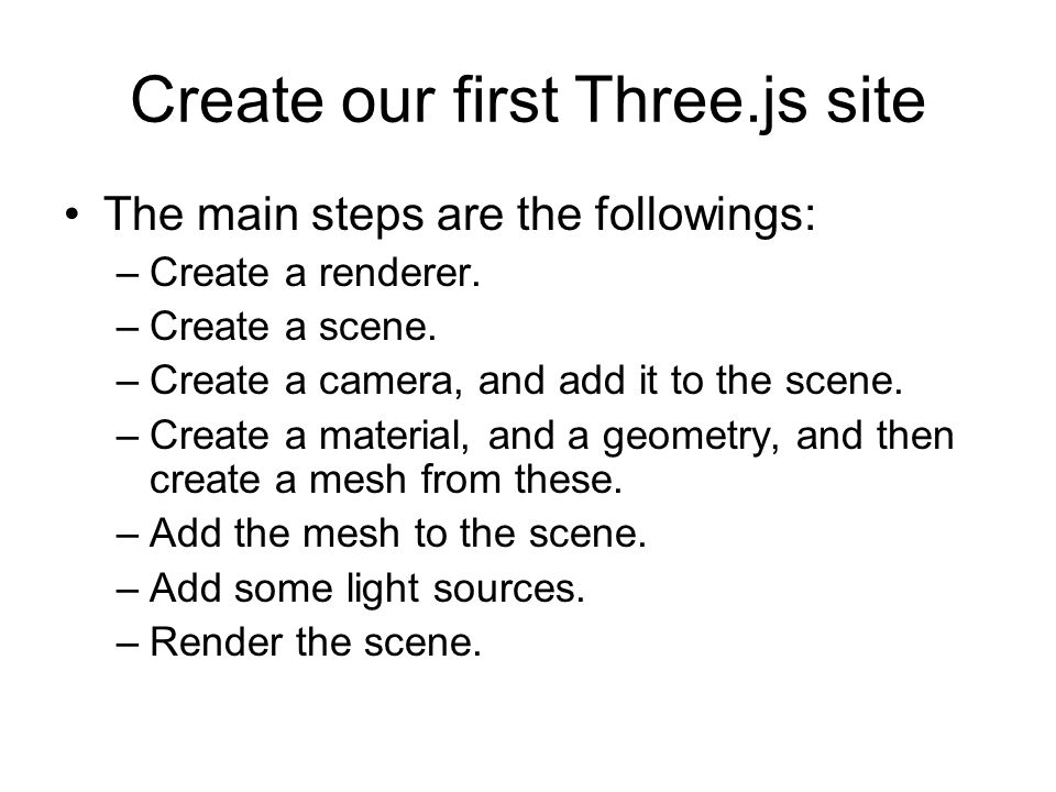 Create our first Three.js site The main steps are the followings: –Create a renderer.