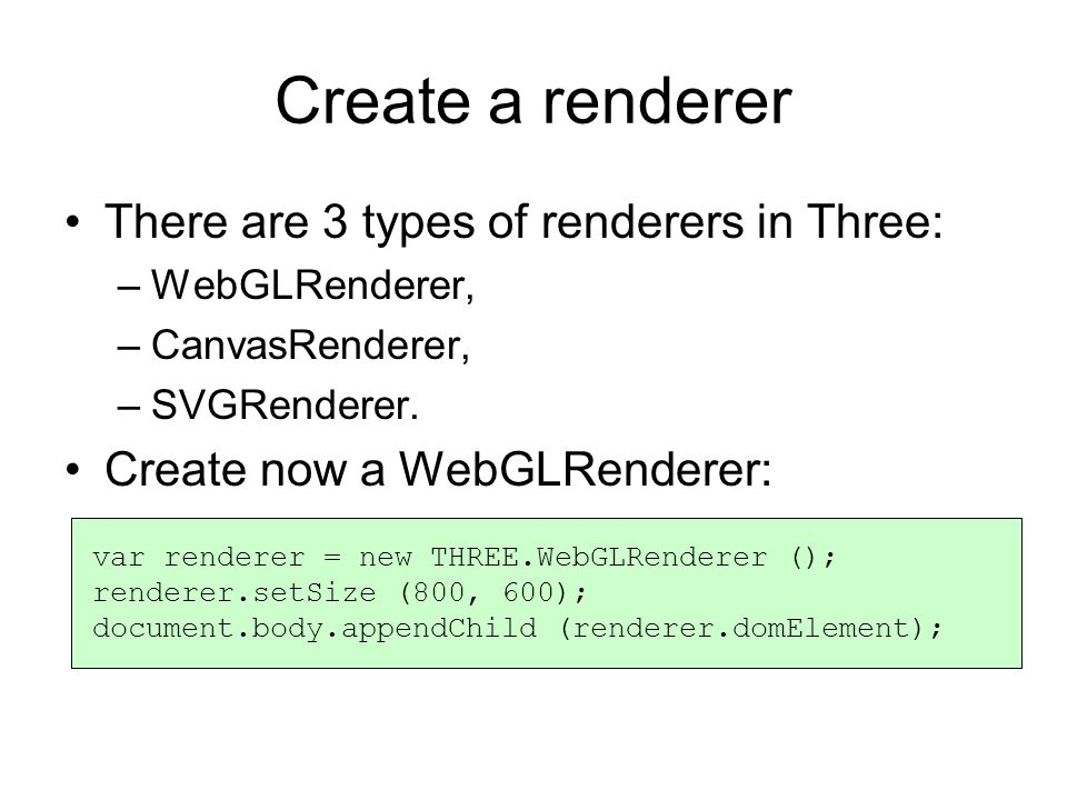 Create a renderer There are 3 types of renderers in Three: –WebGLRenderer, –CanvasRenderer, –SVGRenderer.