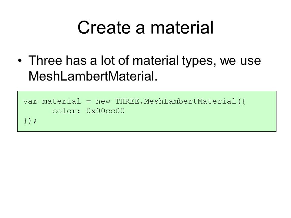 Create a material Three has a lot of material types, we use MeshLambertMaterial.
