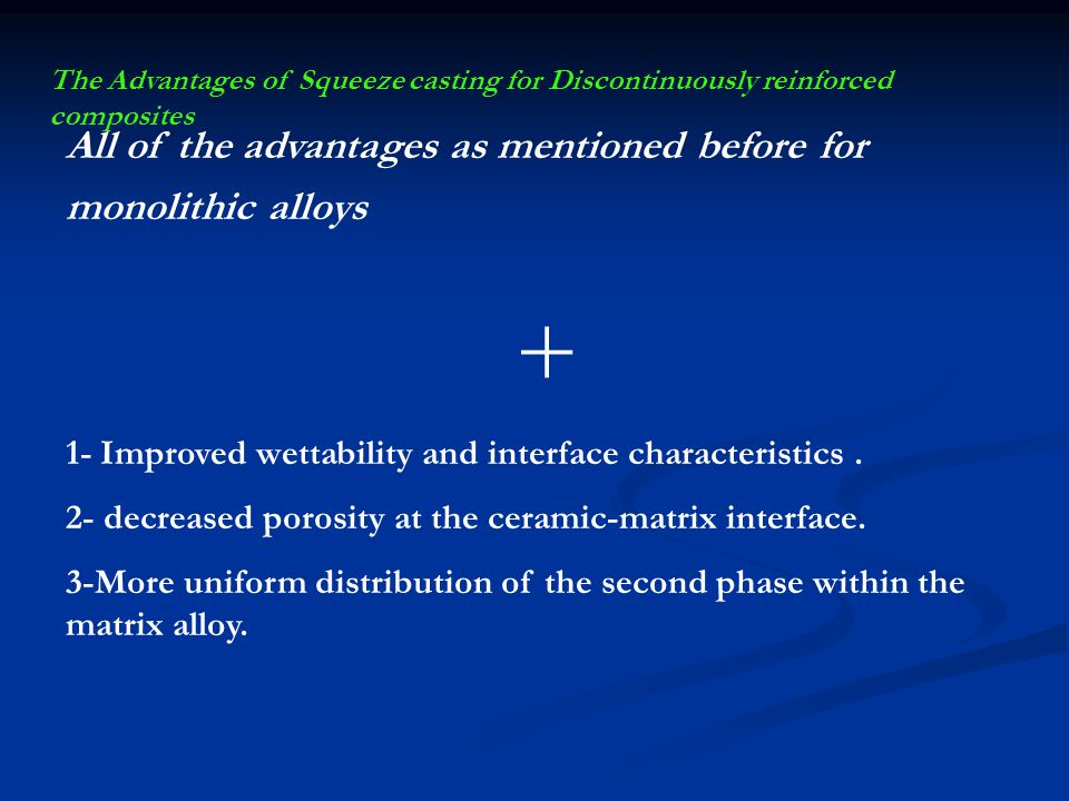 The Advantages of Squeeze casting for Discontinuously reinforced composites All of the advantages as mentioned before for monolithic alloys + 1- Impro