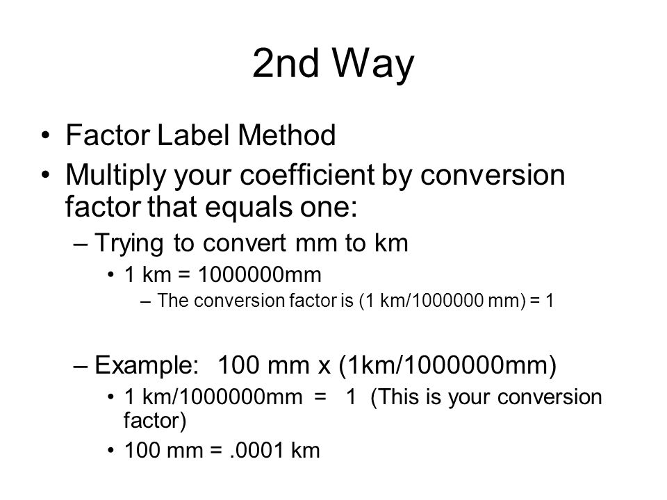 2nd Way Factor Label Method Multiply your coefficient by conversion factor that equals one: –Trying to convert mm to km 1 km = mm –The conversion factor is (1 km/ mm) = 1 –Example: 100 mm x (1km/ mm) 1 km/ mm = 1 (This is your conversion factor) 100 mm =.0001 km