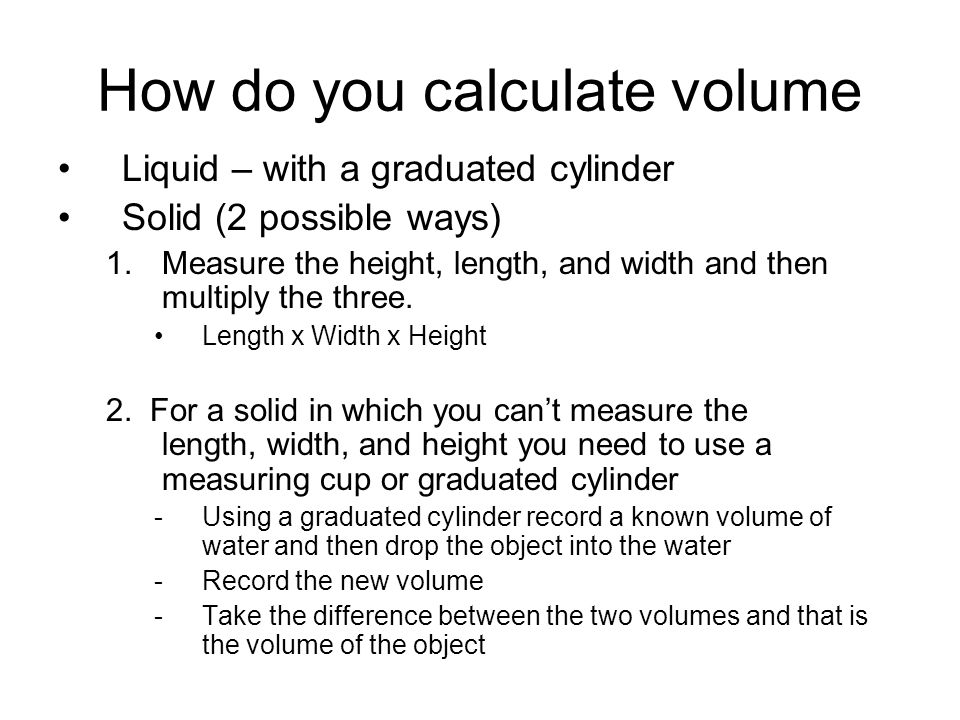 How do you calculate volume Liquid – with a graduated cylinder Solid (2 possible ways) 1.Measure the height, length, and width and then multiply the t