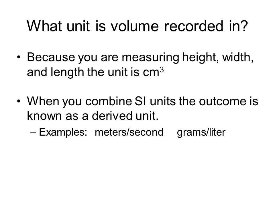 What unit is volume recorded in? Because you are measuring height, width, and length the unit is cm 3 When you combine SI units the outcome is known a