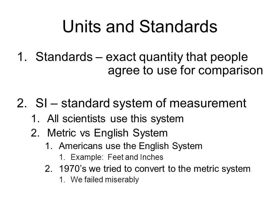 Units and Standards 1.Standards – exact quantity that people agree to use for comparison 2.SI – standard system of measurement 1.All scientists use this system 2.Metric vs English System 1.Americans use the English System 1.Example: Feet and Inches 's we tried to convert to the metric system 1.We failed miserably