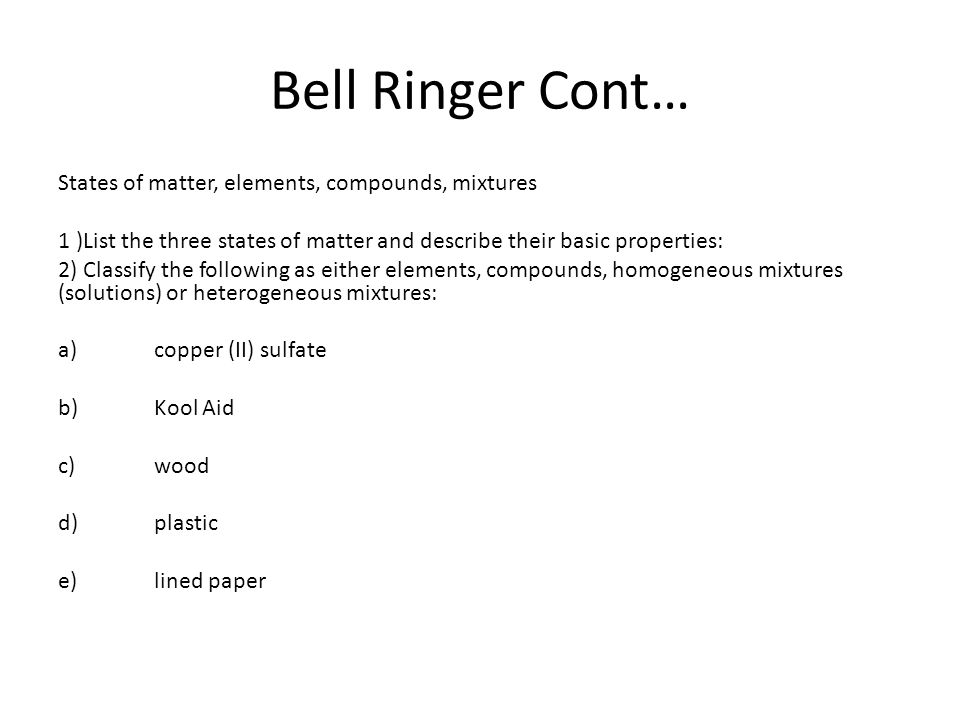 Bell Ringer Cont… States of matter, elements, compounds, mixtures 1 )List the three states of matter and describe their basic properties: 2) Classify the following as either elements, compounds, homogeneous mixtures (solutions) or heterogeneous mixtures: a)copper (II) sulfate b)Kool Aid c)wood d)plastic e)lined paper