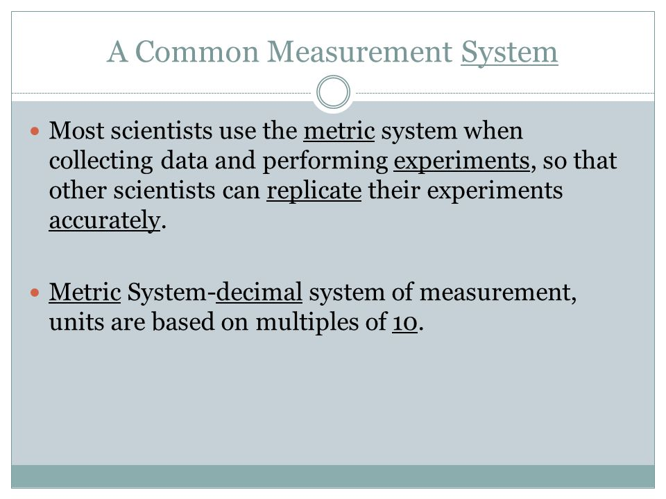 A Common Measurement System Most scientists use the metric system when collecting data and performing experiments, so that other scientists can replicate their experiments accurately.