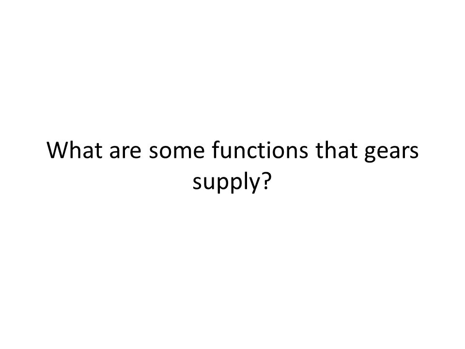What are some functions that gears supply