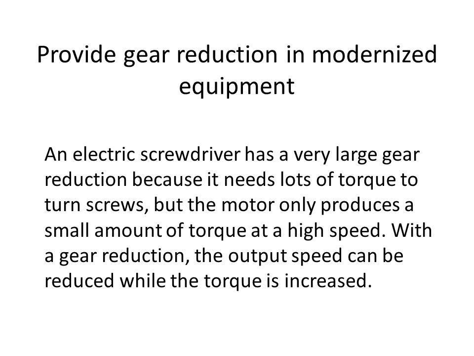 Provide gear reduction in modernized equipment An electric screwdriver has a very large gear reduction because it needs lots of torque to turn screws, but the motor only produces a small amount of torque at a high speed.