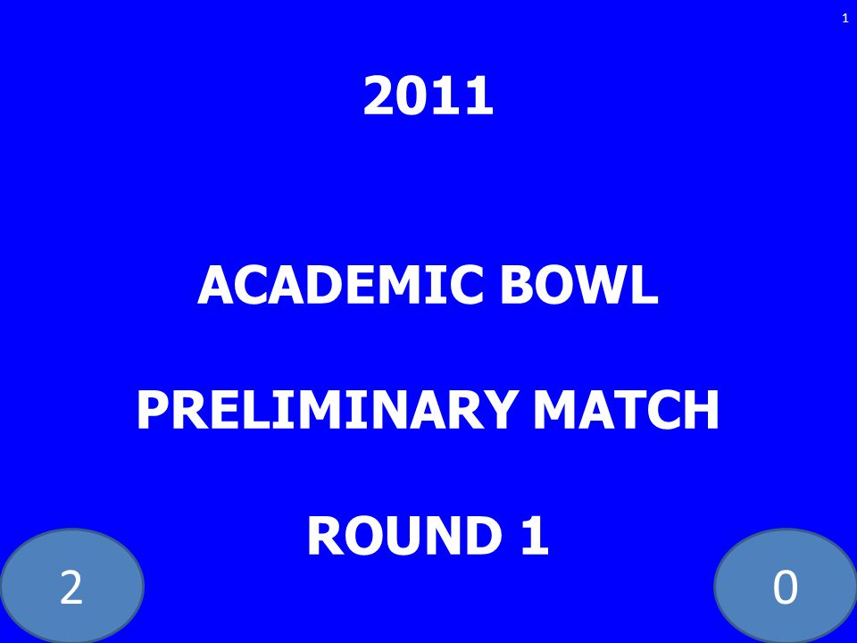 20 2011 ACADEMIC BOWL PRELIMINARY MATCH ROUND 1 1
