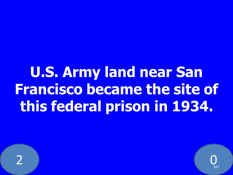 20 U.S. Army land near San Francisco became the site of this federal prison in 1934. 107