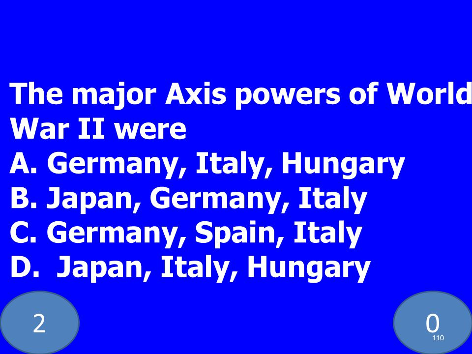 20 The major Axis powers of World War II were A. Germany, Italy, Hungary B.