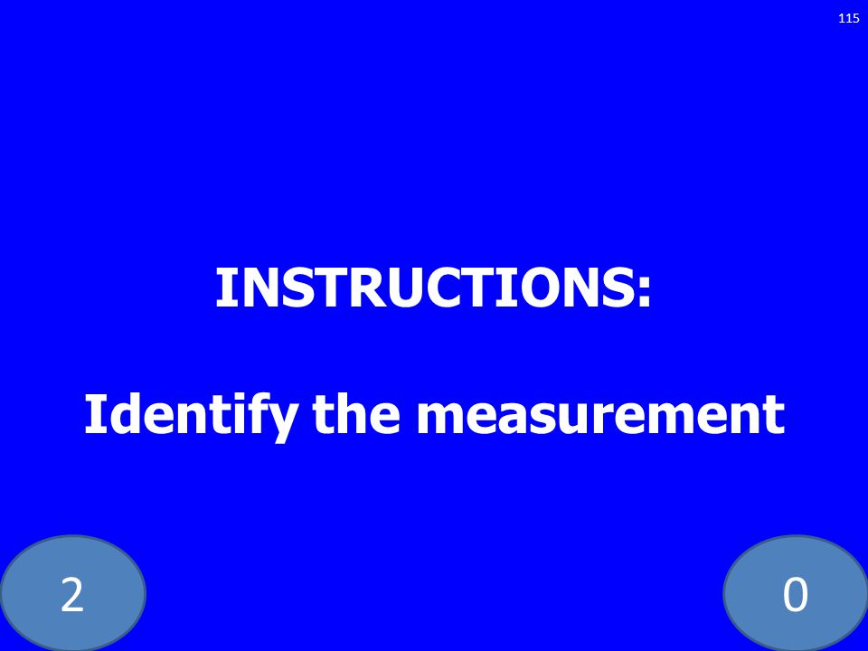 20 INSTRUCTIONS: Identify the measurement 115