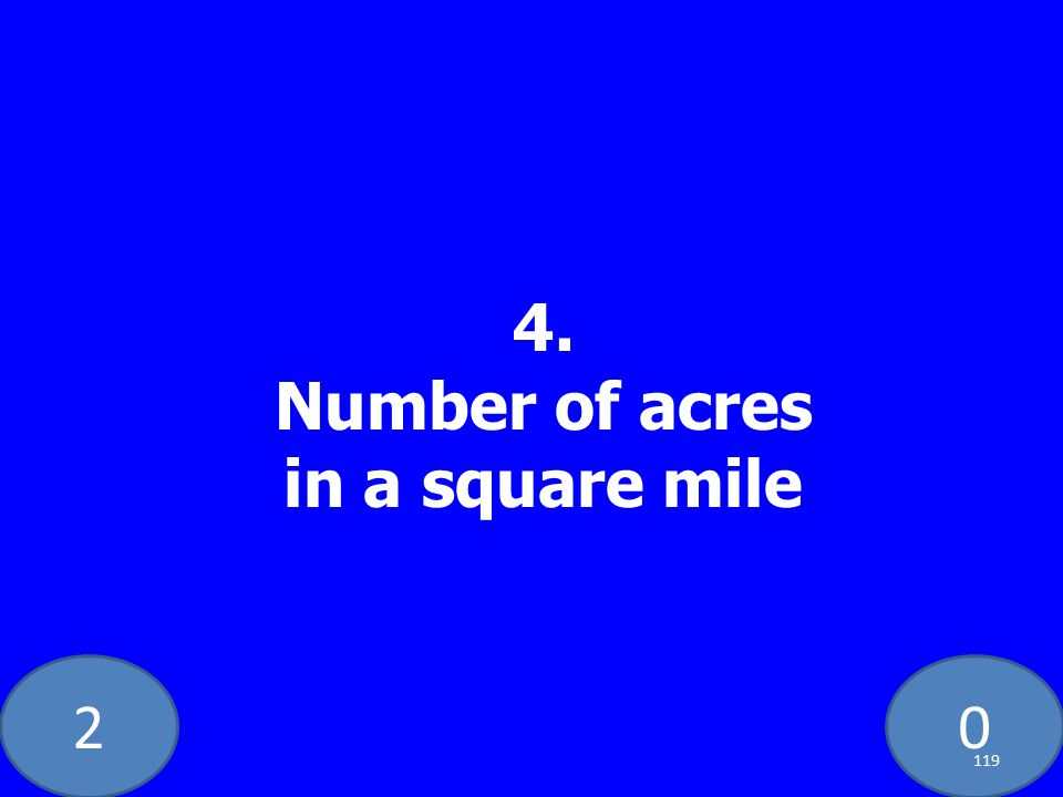20 4. Number of acres in a square mile 119