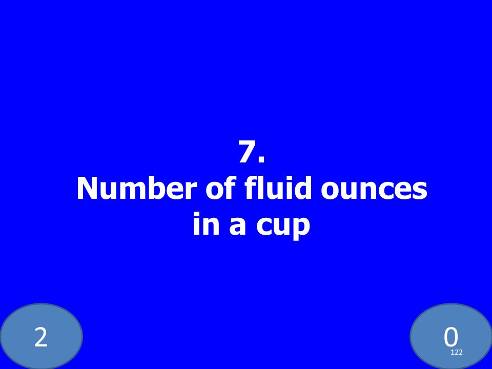 20 7. Number of fluid ounces in a cup 122