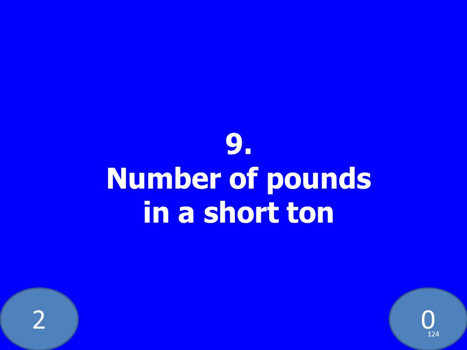 20 9. Number of pounds in a short ton 124
