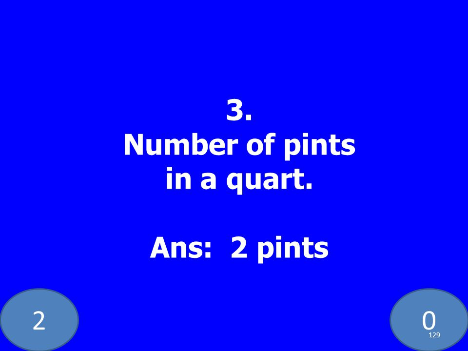 20 3. Number of pints in a quart. Ans: 2 pints 129