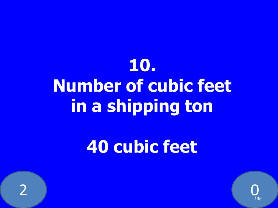 20 10. Number of cubic feet in a shipping ton 40 cubic feet 136