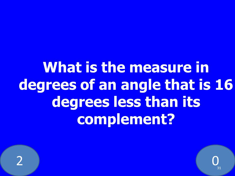 20 What is the measure in degrees of an angle that is 16 degrees less than its complement? 31
