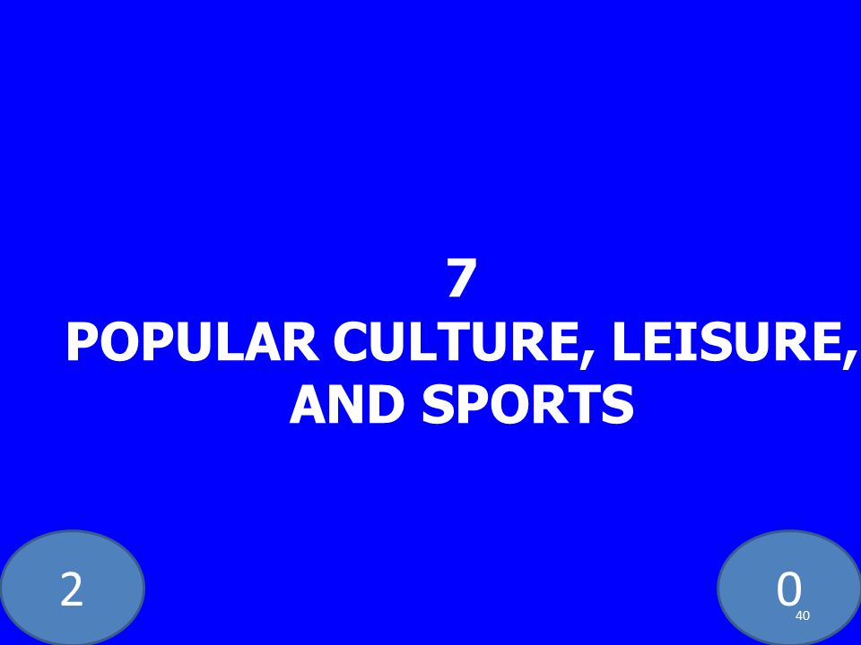 20 7 POPULAR CULTURE, LEISURE, AND SPORTS 40