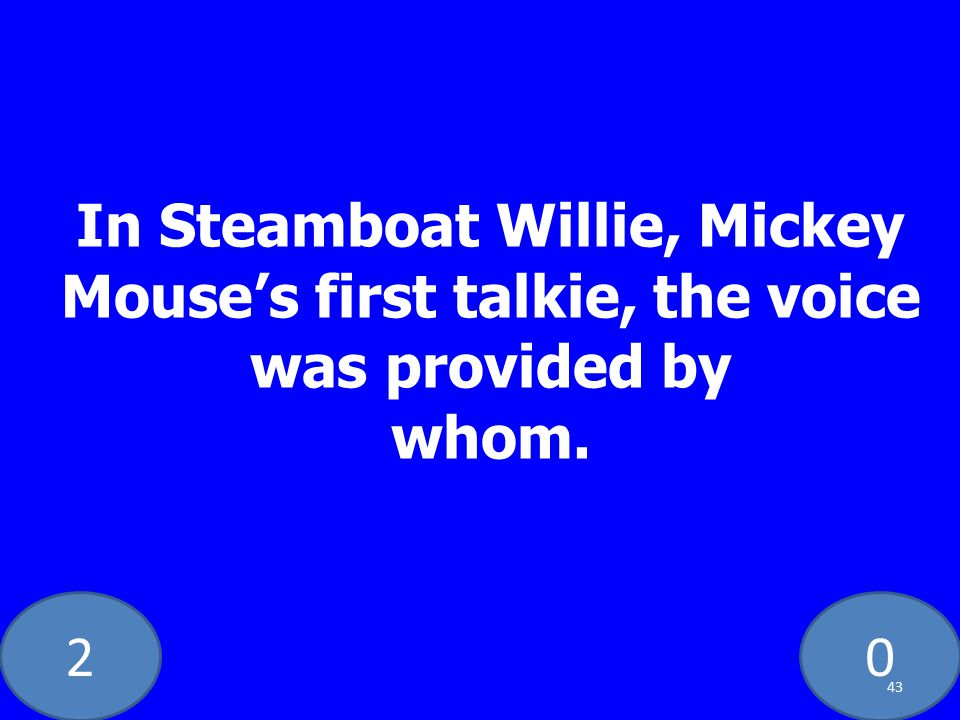 20 In Steamboat Willie, Mickey Mouse's first talkie, the voice was provided by whom. 43