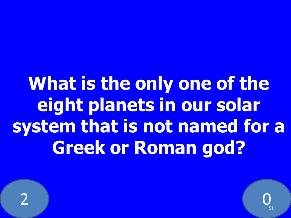 20 What is the only one of the eight planets in our solar system that is not named for a Greek or Roman god.