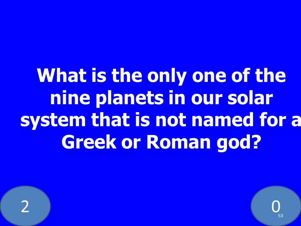 20 What is the only one of the nine planets in our solar system that is not named for a Greek or Roman god.