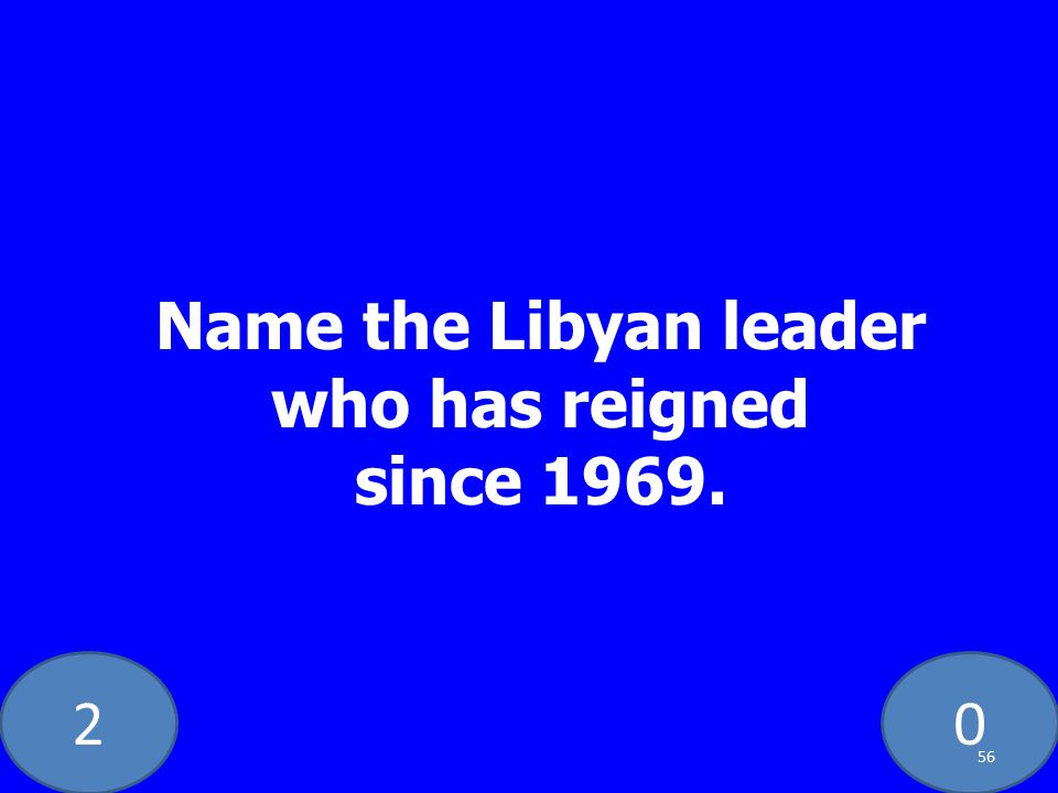 20 Name the Libyan leader who has reigned since 1969. 56