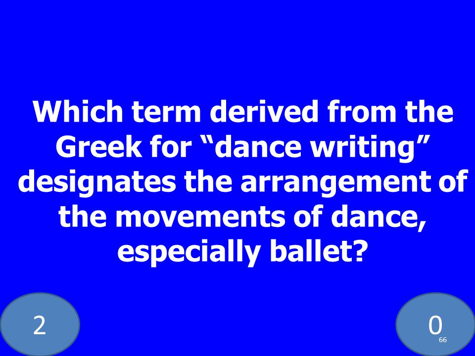 20 Which term derived from the Greek for dance writing designates the arrangement of the movements of dance, especially ballet.