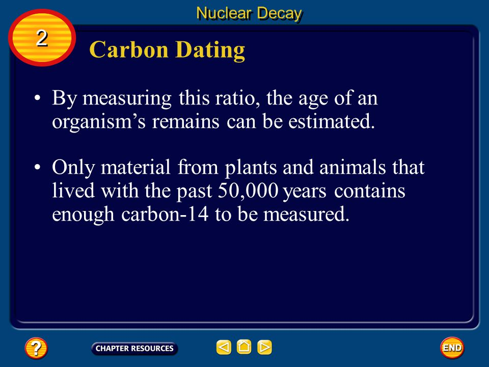 Carbon Dating Nuclear Decay The ratio of the number of carbon-14 atoms to the number of carbon-12 atoms in the organism remains nearly constant.