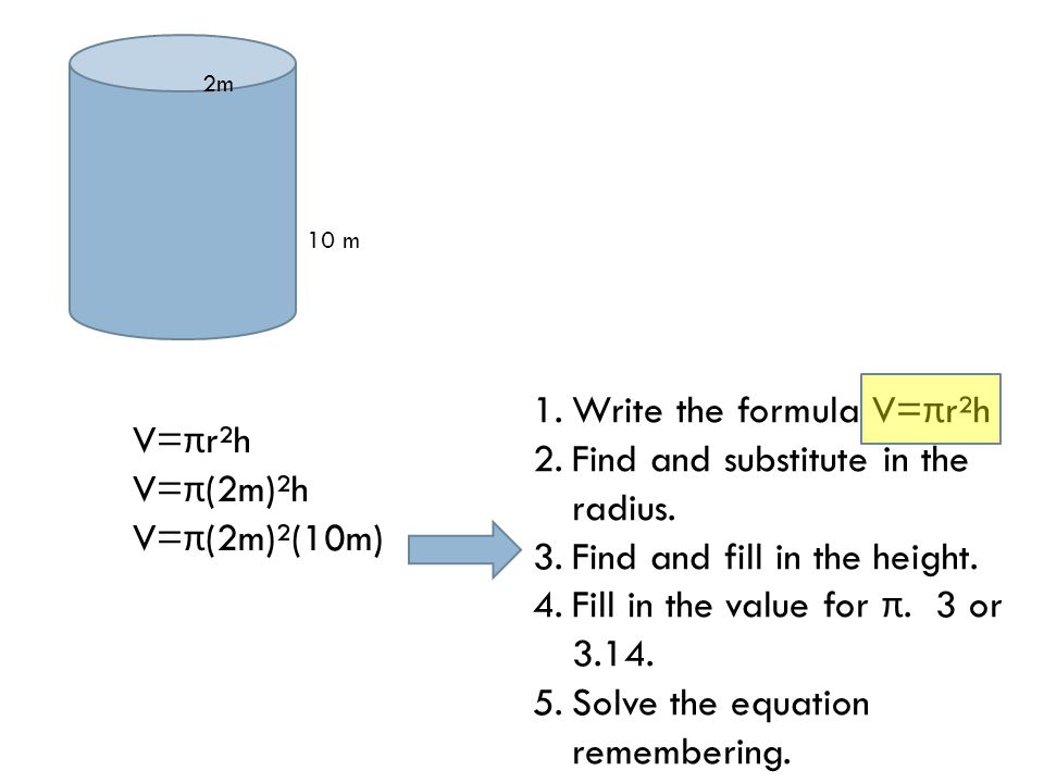 10 m 2m V= π r²h V= π (2m)²h V= π (2m)²(10m) 1.Write the formula V= π r²h 2.Find and substitute in the radius.