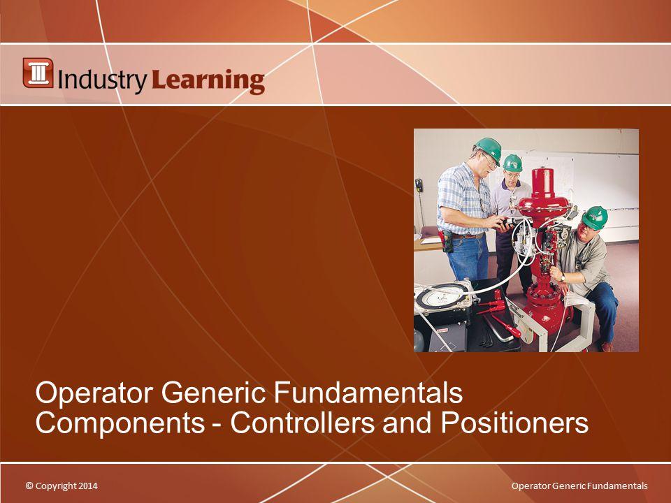 © Copyright 2014Operator Generic Fundamentals Operator Generic Fundamentals Components - Controllers and Positioners