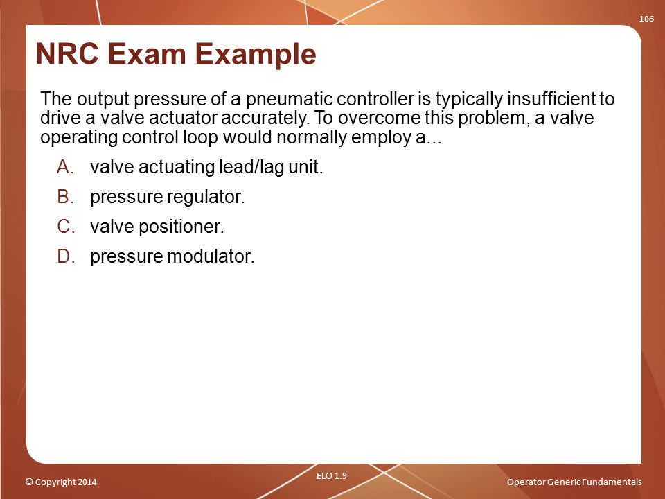 © Copyright 2014Operator Generic Fundamentals NRC Exam Example The output pressure of a pneumatic controller is typically insufficient to drive a valv
