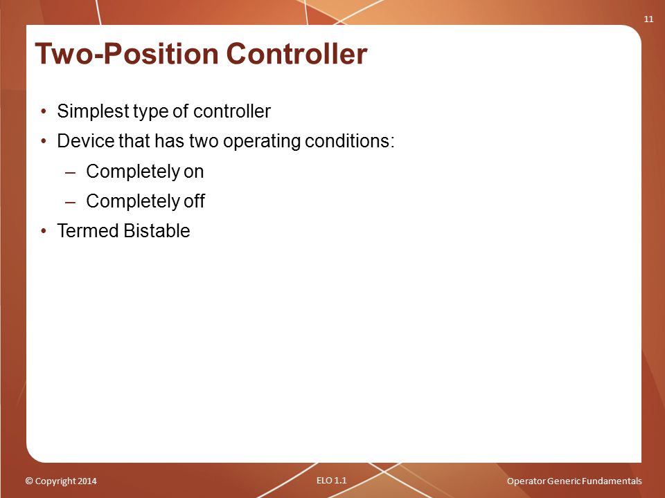 © Copyright 2014Operator Generic Fundamentals Two-Position Controller Simplest type of controller Device that has two operating conditions: –Completel