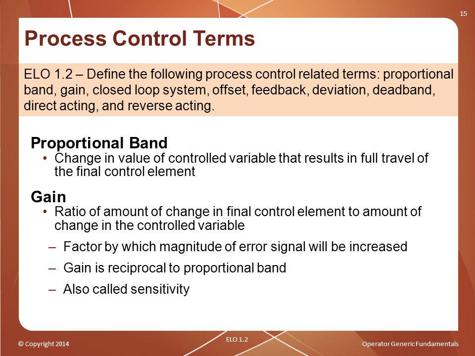 © Copyright 2014Operator Generic Fundamentals Process Control Terms 15 ELO 1.2 ELO 1.2 – Define the following process control related terms: proportio