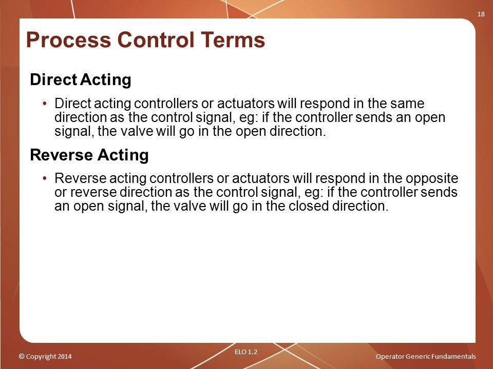 © Copyright 2014Operator Generic Fundamentals Process Control Terms Direct Acting Direct acting controllers or actuators will respond in the same dire