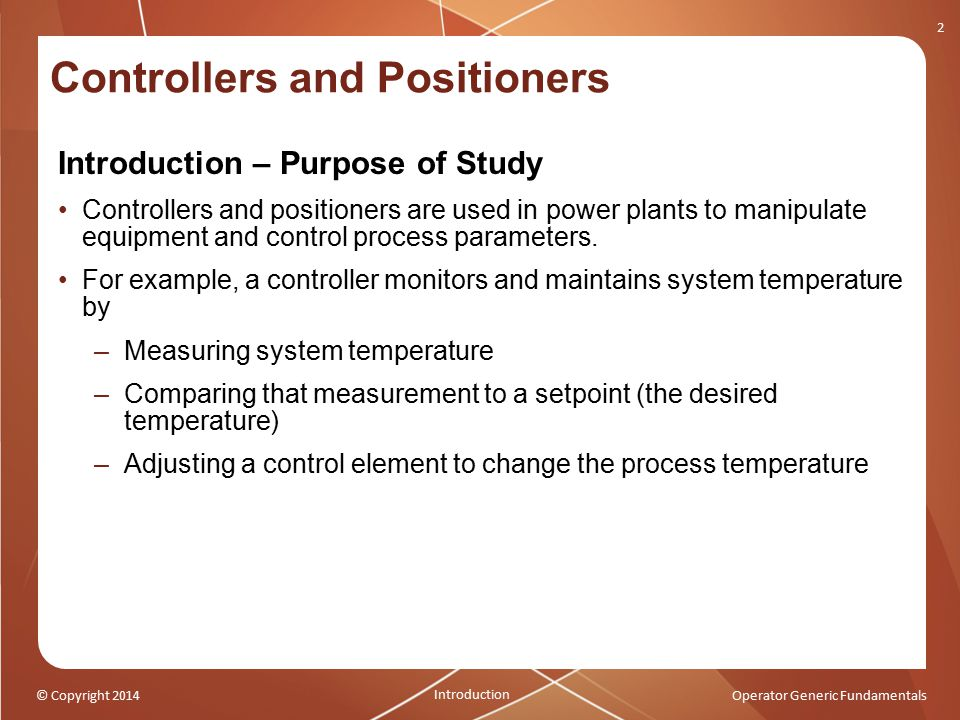 © Copyright 2014Operator Generic Fundamentals Controllers and Positioners Introduction – Purpose of Study Controllers and positioners are used in powe