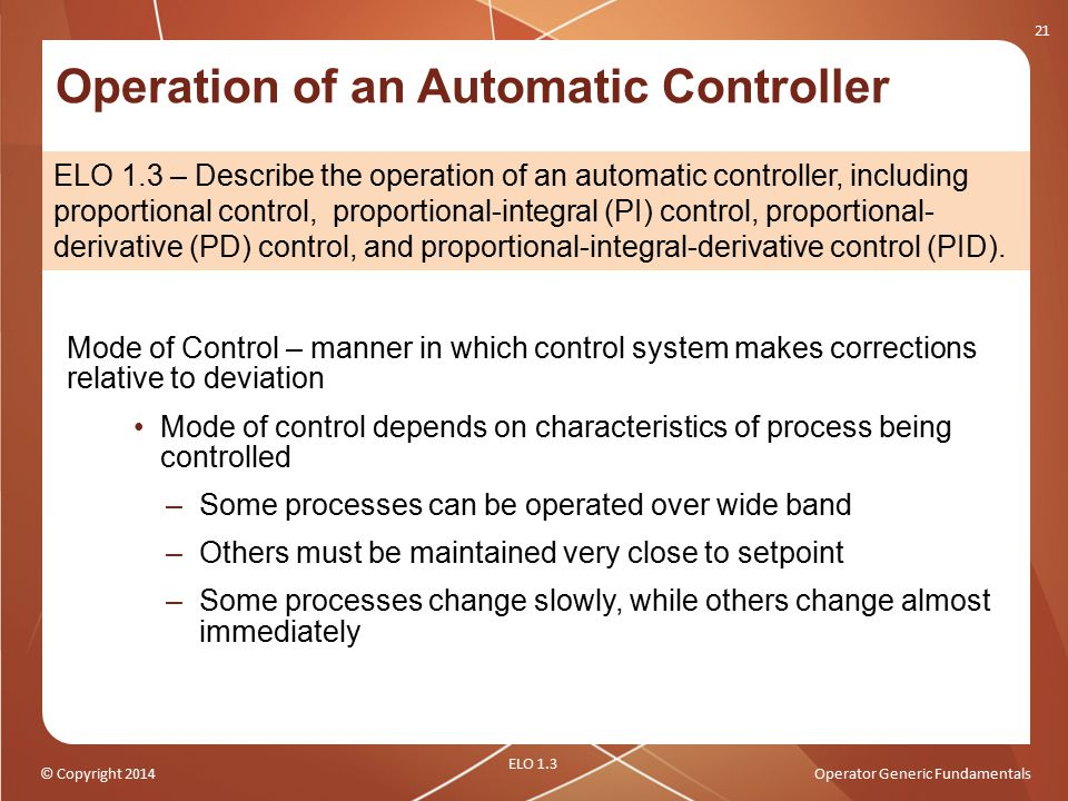 © Copyright 2014Operator Generic Fundamentals Operation of an Automatic Controller Mode of Control – manner in which control system makes corrections