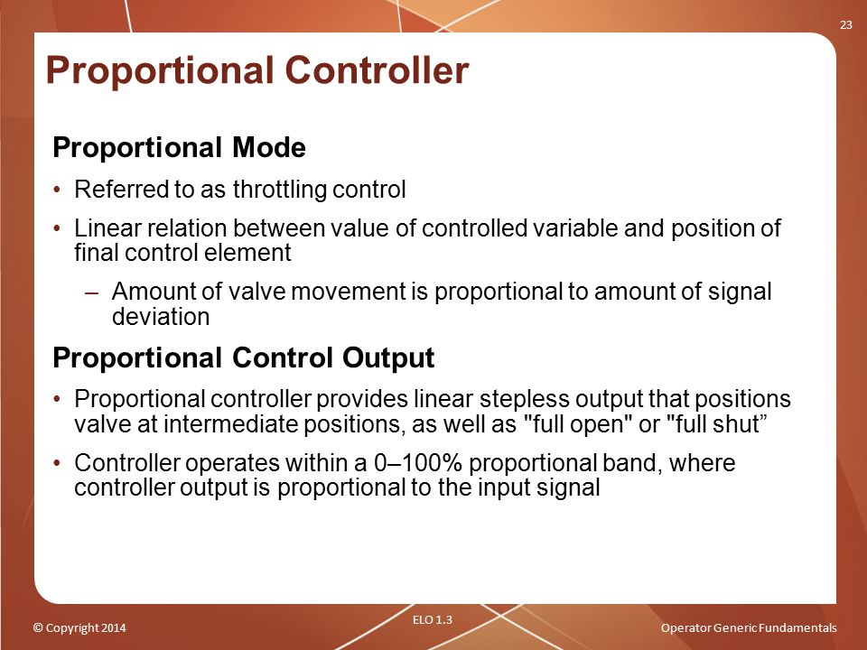 © Copyright 2014Operator Generic Fundamentals Proportional Controller Proportional Mode Referred to as throttling control Linear relation between valu
