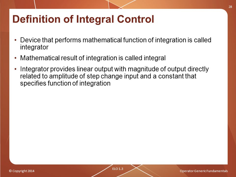 © Copyright 2014Operator Generic Fundamentals Definition of Integral Control Device that performs mathematical function of integration is called integ